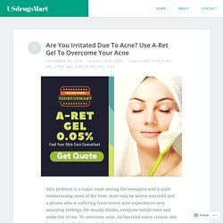 Are You Irritated Due To Acne? Use A-Ret Gel To Overcome Your Acne – USdrugsMart