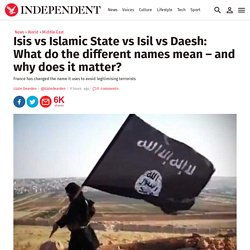 Isis vs Islamic State vs Isil vs Daesh: What do the different names mean – and why does it matter?