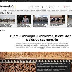 Islam, islamique, islamisme, islamiste : le poids de ces mots-là