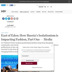 East of Eden: How Russia's Isolationism is Impacting Fashion, Part One — Media