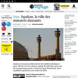 Iran. Ispahan, la ville des minarets dansants