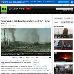 'Israel used depleted uranium shells in air strike' – Syrian source