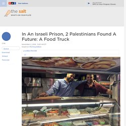 In An Israeli Prison, Two Palestinians Found A Future: A Food Truck