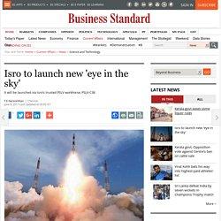 Isro to launch new 'eye in the sky'