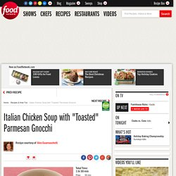 "Italian Chicken Soup with ""Toasted"" Parmesan Gnocchi Recipe : Alex Guarnaschelli"