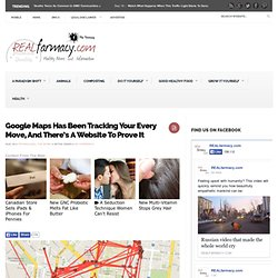 Google Maps Has Been Tracking Your Every Move, And There's A Website To Prove ItREALfarmacy.com