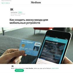 Как создать маску ввода для мобильных устройств – Ivan Kucher – Medium