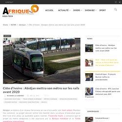 Côte d'Ivoire : Abidjan mettra son métro sur les rails avant 2020 - Afrique Sur 7