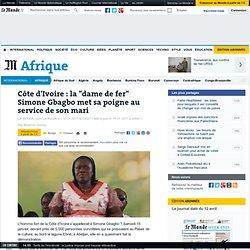 """Côte d'Ivoire : la """"dame de fer"""" Simone Gbagbo met sa poigne au service de son mari"""