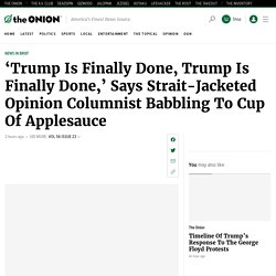 'Trump Is Finally Done, Trump Is Finally Done,' Says Strait-Jacketed Opinion Columnist Babbling To Cup Of Applesauce
