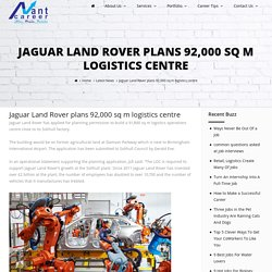 Jaguar Land Rover plans 92,000 sq m logistics centre