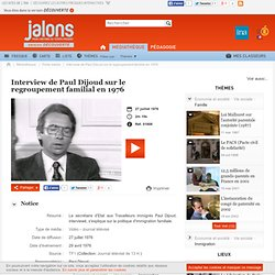 Interview de Paul Dijoud sur le regroupement familial en 1976 - Jalons pour l'histoire du temps présent