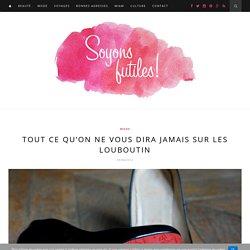 Tout ce qu'on ne vous dira jamais sur les Louboutin - Soyons futiles !