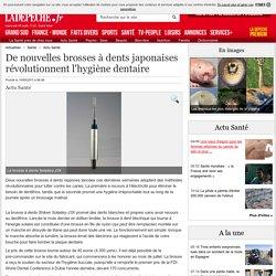 De nouvelles brosses à dents japonaises révolutionnent l'hygiène dentaire - 10/05/2011