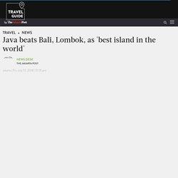 Java beats Bali, Lombok, as 'best island in the world' - News