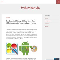 Top 3 Android Image Editing Apps That Adds Jazziness To Your Ordinary Photos – Technology-gig