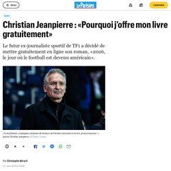 Unique : Christian Jeanpierre : «Pourquoi j'offre mon livre gratuitement» ..