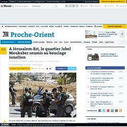 A Jérusalem-Est, le quartier Jabel Moukaber soumis au bouclage israélien