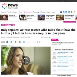 Holy smokes! Actress Jessica Alba talks about how she built a $1 billion business empire in four years