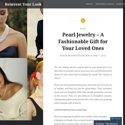 Pearl Jewelry – A Fashionable Gift for Your Loved Ones – Reinvent Your Look