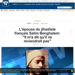 L'épouse du jihadiste français Salim Benghalem: « Il m'a dit qu'il ne reviendrait pas »