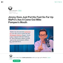 Jimmy Dore Just Put His Foot So Far Up WaPo's Ass It Came Out Mike Pompeo's Mouth
