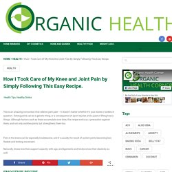 How I Took Care of My Knee and Joint Pain by Simply Following This Easy Recipe.