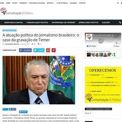 A atuação política do Jornalismo brasileiro: o caso da gravação de Temer