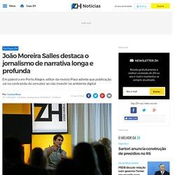 João Moreira Salles destaca o jornalismo de narrativa longa e profunda