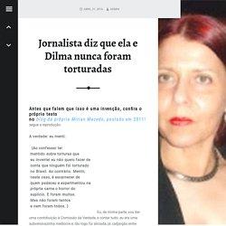 Jornalista diz que ela e Dilma nunca foram torturadas