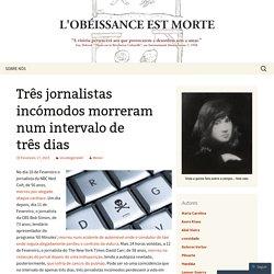 Três jornalistas incómodos morreram num intervalo de três dias
