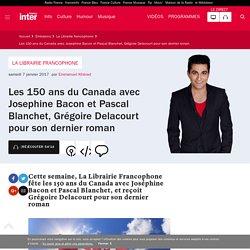 Les 150 ans du Canada avec Josephine Bacon et Pascal Blanchet, Grégoire Delacourt pour son dernier roman