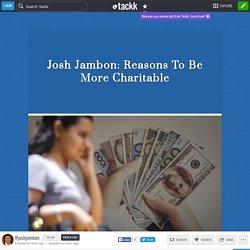 Josh Jambon: Reasons To Be More Charitable