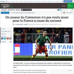Un joueur du Cameroun n'a pas voulu jouer pour la France à cause du racisme