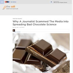 Why A Journalist Scammed The Media Into Spreading Bad Chocolate Science