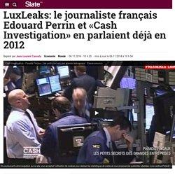 LuxLeaks: le journaliste français Edouard Perrin et «Cash Investigation» en parlaient déjà en 2012