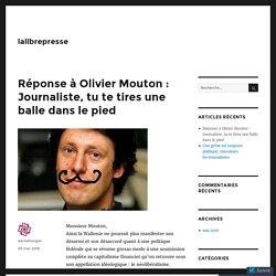 Réponse à Olivier Mouton : Journaliste, tu te tires une balle dans le pied – lalibrepresse