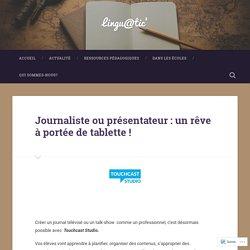 Journaliste ou présentateur : un rêve à portée de tablette ! – Lingu@tic'