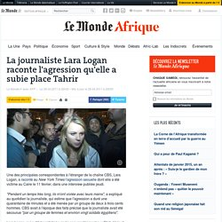La journaliste Lara Logan raconte l'agression qu'elle a subie place Tahrir