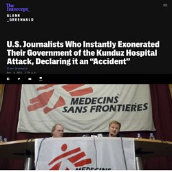 "U.S. Journalists Who Instantly Exonerated Their Government of the Kunduz Hospital Attack, Declaring it an ""Accident"""
