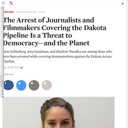 The Arrest of Journalists and Filmmakers Covering the Dakota Pipeline Is a Threat to Democracy—and the Planet