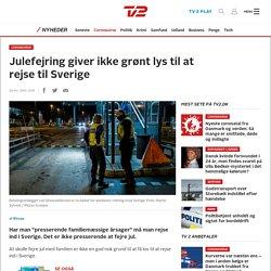 Julefejring giver ikke grønt lys til at rejse til Sverige - TV 2