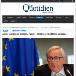 Juncker auditionné sur les Panama Papers : «Ne pas juger ma crédibilité sur le passé»