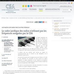 Le cadre juridique des radios n'utilisant pas les fréquences assignées par le CSA / Les radios diffusées par d'autres réseaux / Les stations de radio / Radio