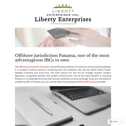 Offshore jurisdiction Panama, one of the most advantageous IBCs to own – Liberty Enterprises