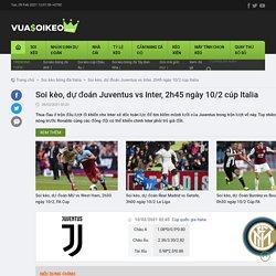 Soi kèo, dự đoán Juventus vs Inter, 2h45 ngày 10/2 cúp Italia