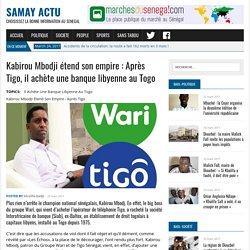 Kabirou Mbodji étend son empire : Après Tigo, il achète une banque libyenne au Togo