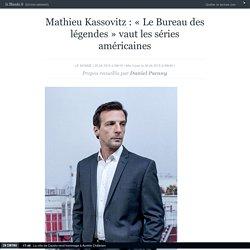 Mathieu Kassovitz : «Le Bureau des légendes» vaut les séries américaines