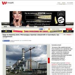 Żyjąc na skażonej ziemi. Wstrzasający reportaż o katastrofie w Czarnobylu i jej następstwach
