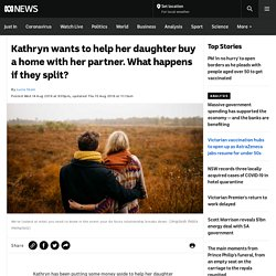 Kathryn wants to help her daughter buy a home with her partner. What happens if they split?